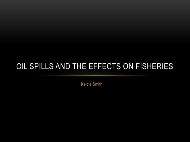Kelcie Smith<br />Oil Spills and the effects on fisheries<br />