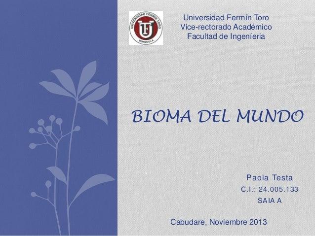 Universidad Fermín Toro Vice-rectorado Académico Facultad de Ingeníeria  BIOMA DEL MUNDO  Paola Testa C.I.: 24.005.133 SAI...