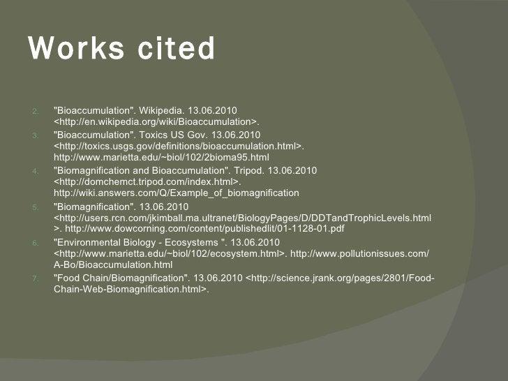 Works cited <ul><li>&quot;Bioaccumulation&quot;. Wikipedia. 13.06.2010 <http://en.wikipedia.org/wiki/Bioaccumulation>. </l...