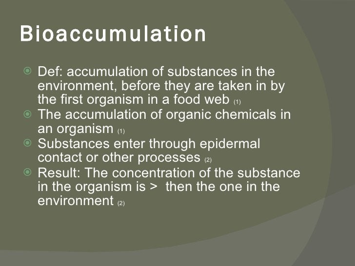 Bioaccumulation <ul><li>Def: accumulation of substances in the environment, before they are taken in by the first organism...