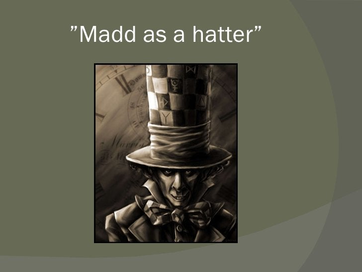 """"""" Madd as a hatter"""""""