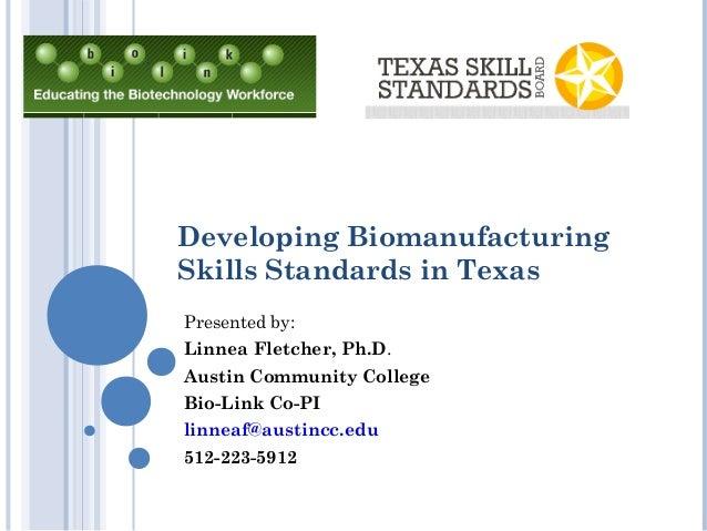 Developing BiomanufacturingSkills Standards in TexasPresented by:Linnea Fletcher, Ph.D.Austin Community CollegeBio-Link Co...