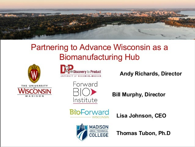 Partnering to Advance Wisconsin as a Biomanufacturing Hub Bill Murphy, Director Andy Richards, Director Lisa Johnson, CEO ...