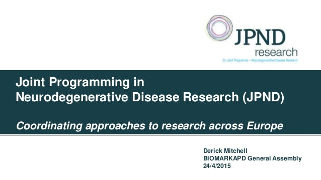 Joint Programming in Neurodegenerative Disease Research (JPND) Coordinating approaches to research across Europe Derick Mi...