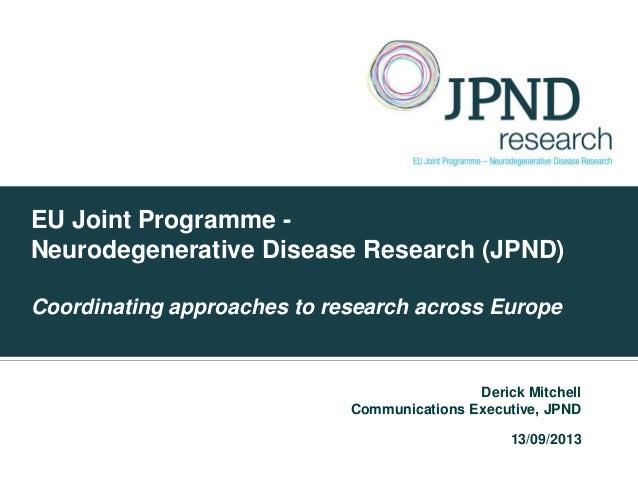 EU Joint Programme - Neurodegenerative Disease Research (JPND) Coordinating approaches to research across Europe Derick Mi...
