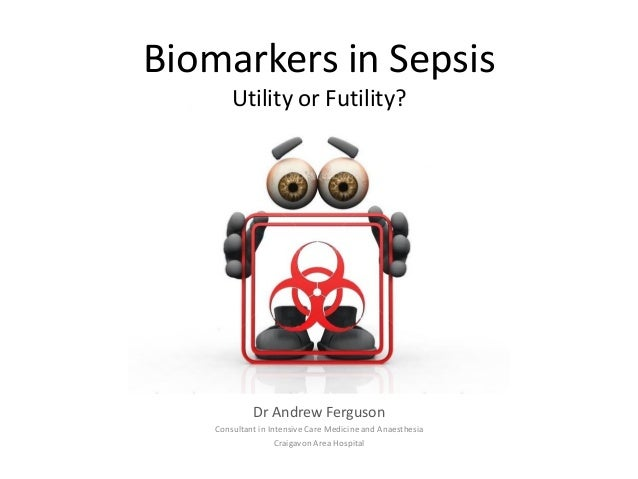 Biomarkers in Sepsis Utility or Futility?  Dr Andrew Ferguson Consultant in Intensive Care Medicine and Anaesthesia Craiga...