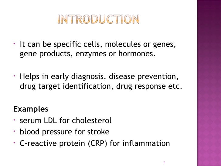 •   It can be specific cells, molecules or genes,    gene products, enzymes or hormones.•   Helps in early diagnosis, dise...