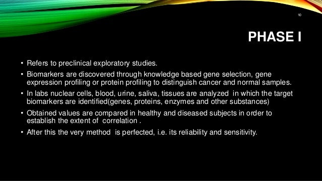 PHASE I • Refers to preclinical exploratory studies. • Biomarkers are discovered through knowledge based gene selection, g...
