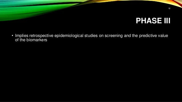 PHASE III • Implies retrospective epidemiological studies on screening and the predictive value of the biomarkers 12