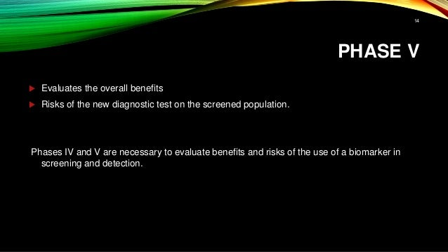 PHASE V  Evaluates the overall benefits  Risks of the new diagnostic test on the screened population. Phases IV and V ar...