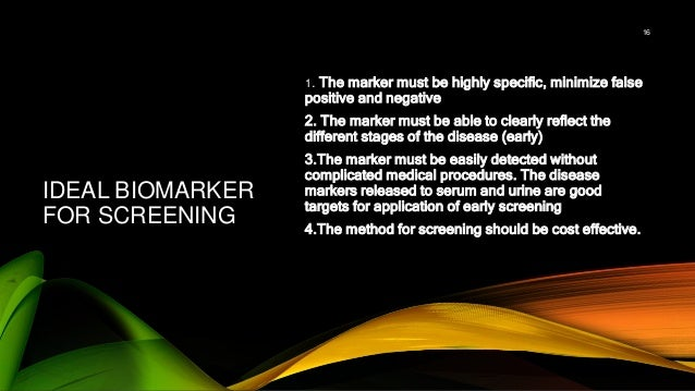 IDEAL BIOMARKER FOR SCREENING 1. The marker must be highly specific, minimize false positive and negative 2. The marker mu...