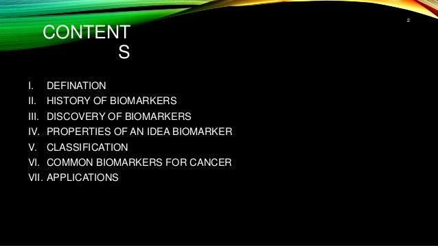 CONTENT S I. DEFINATION II. HISTORY OF BIOMARKERS III. DISCOVERY OF BIOMARKERS IV. PROPERTIES OF AN IDEA BIOMARKER V. CLAS...