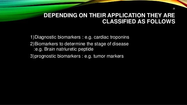 DEPENDING ON THEIR APPLICATION THEY ARE CLASSIFIED AS FOLLOWS 1)Diagnostic biomarkers : e.g. cardiac troponins 2)Biomarker...
