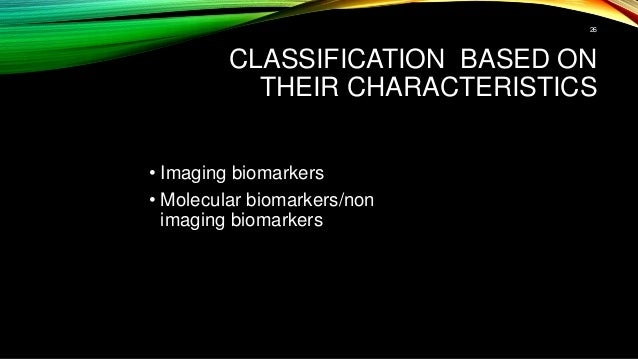 CLASSIFICATION BASED ON THEIR CHARACTERISTICS • Imaging biomarkers • Molecular biomarkers/non imaging biomarkers 26