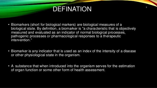 DEFINATION • Biomarkers (short for biological markers) are biological measures of a biological state. By definition, a bio...