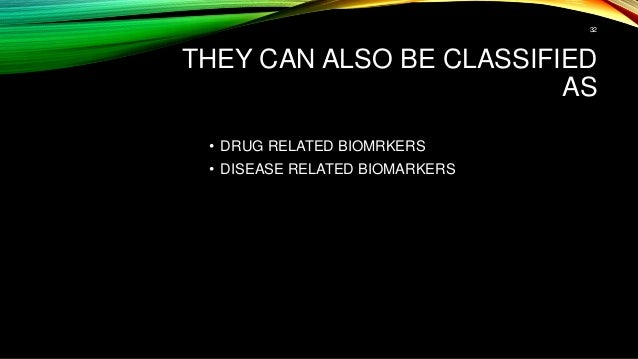 THEY CAN ALSO BE CLASSIFIED AS • DRUG RELATED BIOMRKERS • DISEASE RELATED BIOMARKERS 32