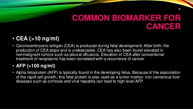 COMMON BIOMARKER FOR CANCER • CEA (>10 ng/ml) • Carcinoembryonic antigen (CEA) is produced during fetal development. After...