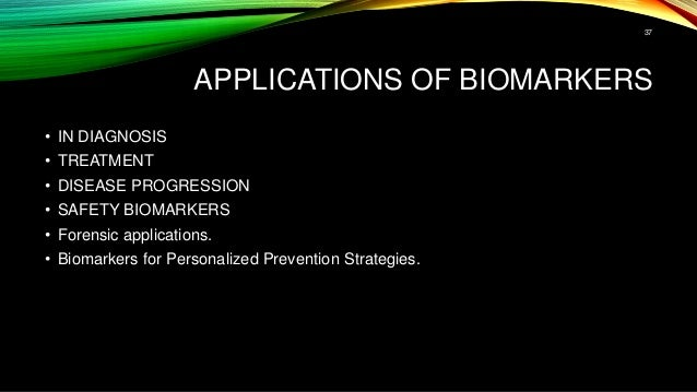 APPLICATIONS OF BIOMARKERS • IN DIAGNOSIS • TREATMENT • DISEASE PROGRESSION • SAFETY BIOMARKERS • Forensic applications. •...