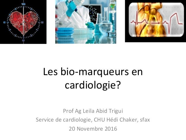 Les bio-marqueurs en cardiologie? Prof Ag Leila Abid Trigui Service de cardiologie, CHU Hédi Chaker, sfax 20 Novembre 2016