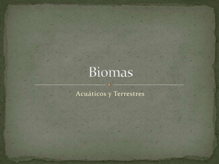 Acuáticos y Terrestres<br />Biomas<br />