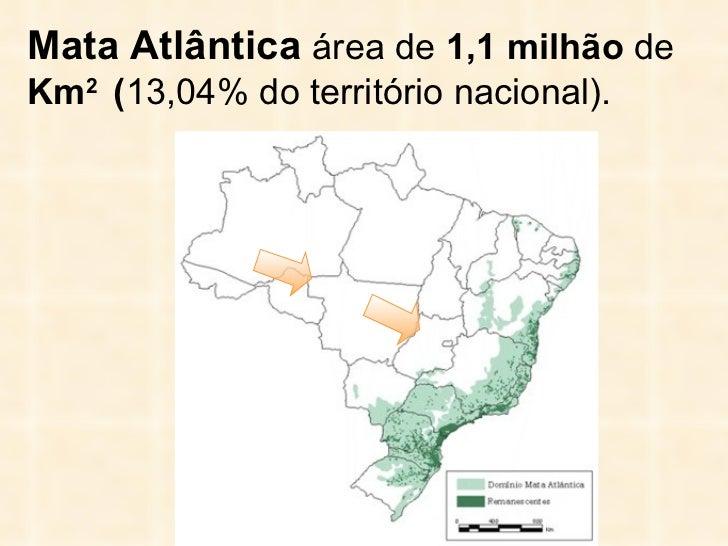 Mata Atlântica  área de  1,1 milhão  de  Km 2  ( 13,04% do território nacional) .