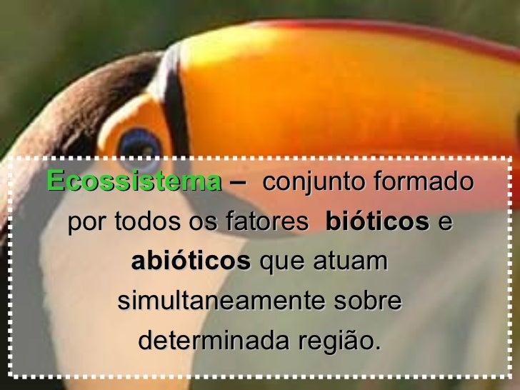 <ul><li>Ecossistema  –  conjunto formado </li></ul><ul><li>por todos os fatores  bióticos  e </li></ul><ul><li>abióticos  ...