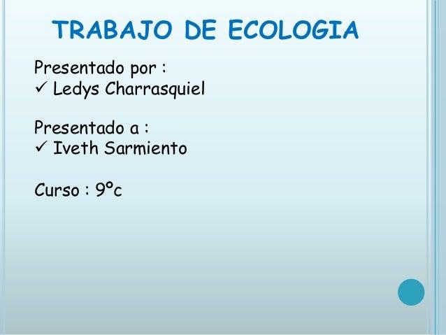 TRABAJO DE ECOLOGIAPresentado por : Ledys CharrasquielPresentado a : Iveth SarmientoCurso : 9ºc