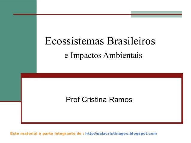 Ecossistemas Brasileiros e Impactos Ambientais  Prof Cristina Ramos  Este material é parte integrante de : http://salacris...