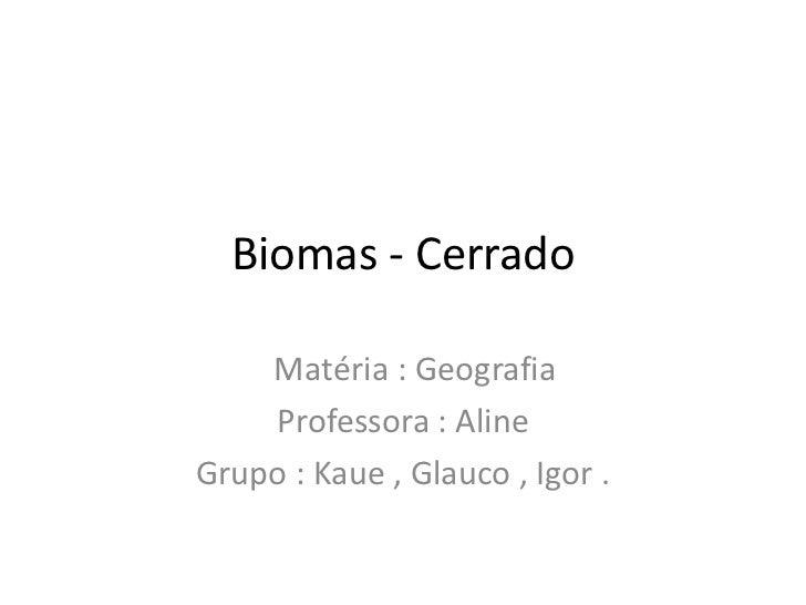 Biomas - Cerrado    Matéria : Geografia    Professora : AlineGrupo : Kaue , Glauco , Igor .