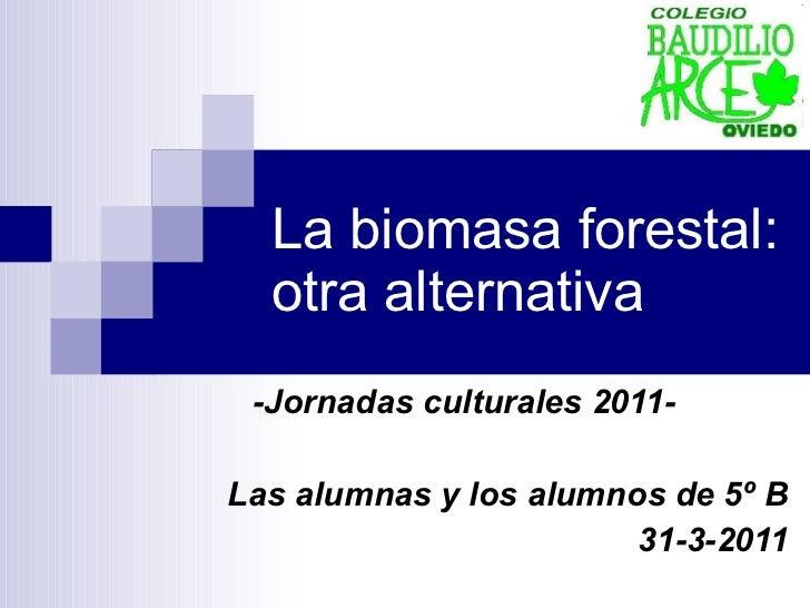 La biomasa forestal: otra alternativa -Jornadas culturales 2011- Las alumnas y los alumnos de 5º B 31-3-2011