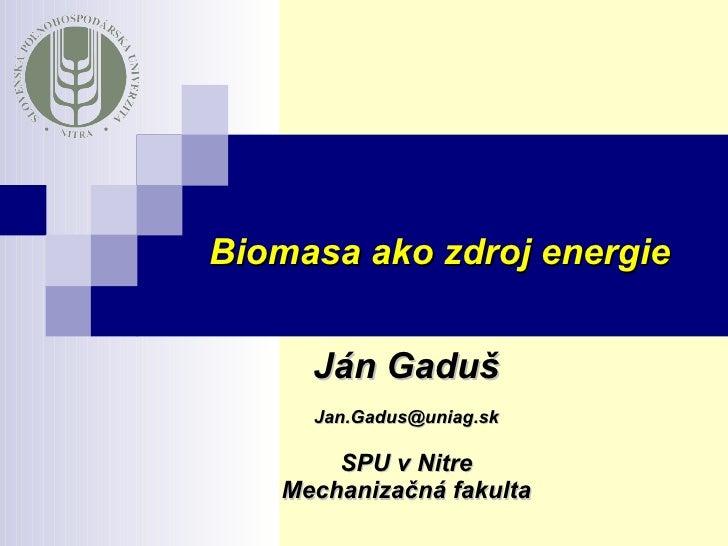 Ján Gaduš [email_address] SPU v Nitre Mechanizačná fakulta Biomasa ako zdroj energie