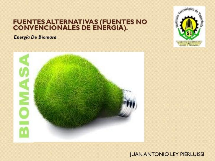 FUENTES ALTERNATIVAS (FUENTES NOCONVENCIONALES DE ENERGIA).Energía De Biomasa                           JUAN ANTONIO LEY P...