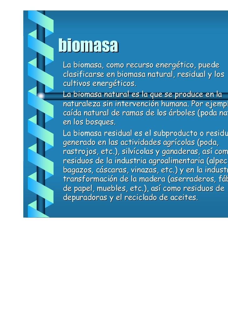 biomasaLa biomasa, como recurso energético, puedeclasificarse en biomasa natural, residual y loscultivos energéticos.La bi...
