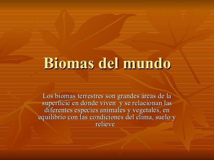 Biomas del mundo Los biomas terrestres son grandes áreas de la superficie en donde viven  y se relacionan las diferentes e...