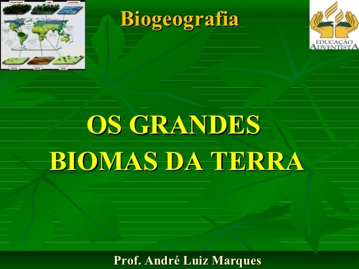 Biogeografia OS GRANDES  BIOMAS DA TERRA Prof. André Luiz Marques