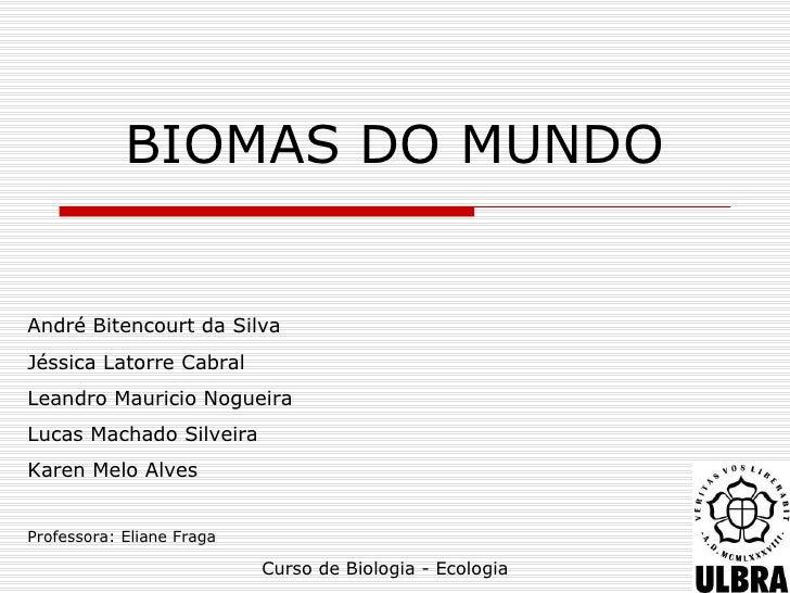 BIOMAS DO MUNDOAndré Bitencourt da SilvaJéssica Latorre CabralLeandro Mauricio NogueiraLucas Machado SilveiraKaren Melo Al...