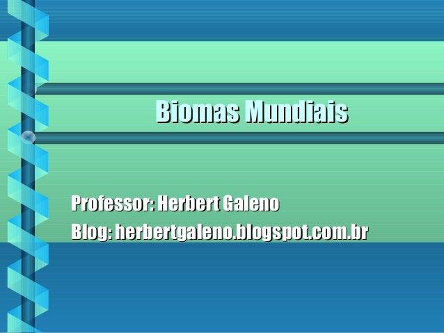 Biomas MundiaisBiomas Mundiais Professor: Herbert GalenoProfessor: Herbert Galeno Blog: herbertgaleno.blogspot.com.brBlog:...
