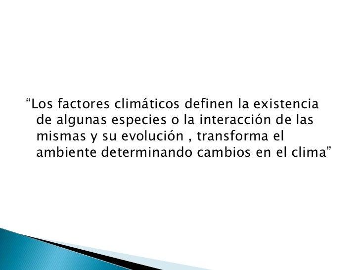 """""""Los factores climáticos definen la existencia  de algunas especies o la interacción de las  mismas y su evolución , trans..."""