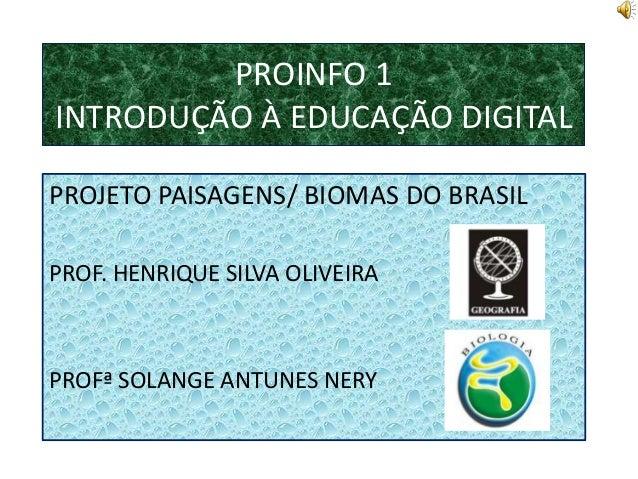 PROINFO 1INTRODUÇÃO À EDUCAÇÃO DIGITALPROJETO PAISAGENS/ BIOMAS DO BRASILPROF. HENRIQUE SILVA OLIVEIRAPROFª SOLANGE ANTUNE...