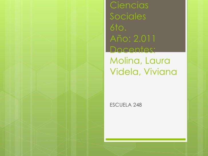 CienciasSociales6to.Año: 2.011Docentes:Molina, LauraVidela, VivianaESCUELA 248