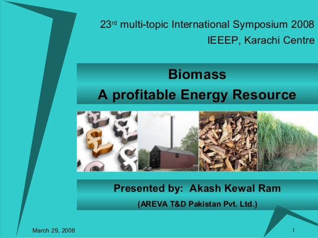 1 Biomass A profitable Energy Resource Presented by: Akash Kewal Ram (AREVA T&D Pakistan Pvt. Ltd.) 23rd multi-topic Inter...