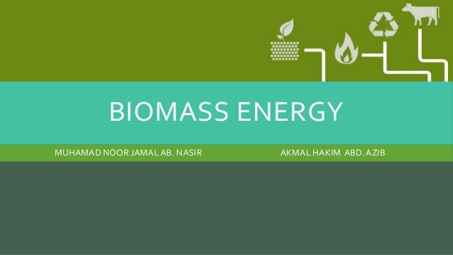 BIOMASS ENERGY AKMAL HAKIM ABD.AZIBMUHAMAD NOOR JAMALAB. NASIR