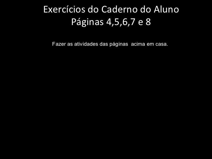 Exercícios do Caderno do Aluno Páginas 4,5,6,7 e 8 Fazer as atividades das páginas  acima em casa.
