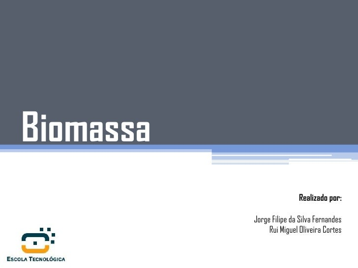 Biomassa                          Realizado por:           Jorge Filipe da Silva Fernandes                Rui Miguel Olive...