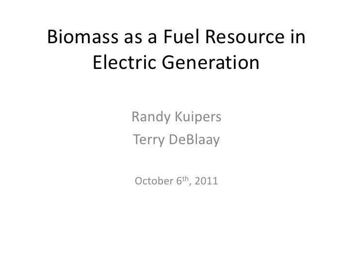 Biomass as a Fuel Resource in    Electric Generation         Randy Kuipers         Terry DeBlaay         October 6th, 2011