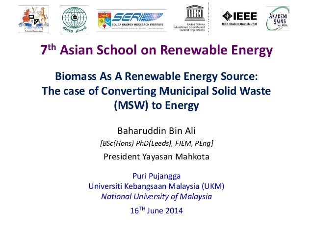 Biomass As A Renewable Energy Source: The case of Converting Municipal Solid Waste (MSW) to Energy Baharuddin Bin Ali [BSc...
