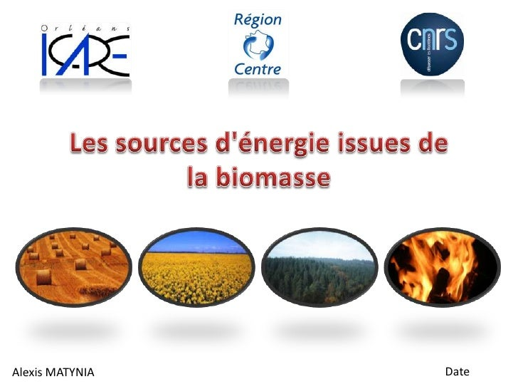 Les sources d'énergie issues de la biomasse<br />Date<br />Alexis MATYNIA<br />