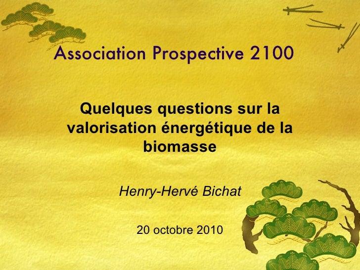 Association Prospective 2100 Quelques questions sur la valorisation énergétique de la biomasse Henry-Hervé Bichat 20 octob...
