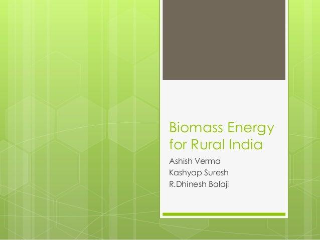 Biomass Energy for Rural India Ashish Verma Kashyap Suresh R.Dhinesh Balaji