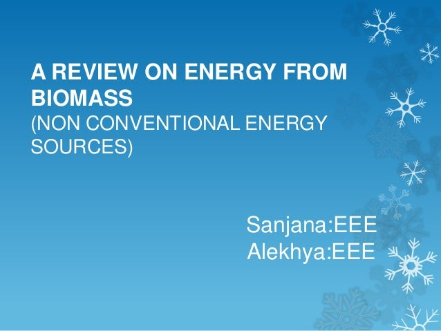 A REVIEW ON ENERGY FROM BIOMASS (NON CONVENTIONAL ENERGY SOURCES) Sanjana:EEE Alekhya:EEE